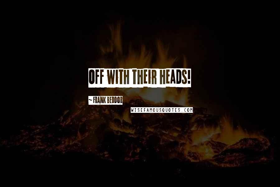 Frank Beddor quotes: Off with their heads!
