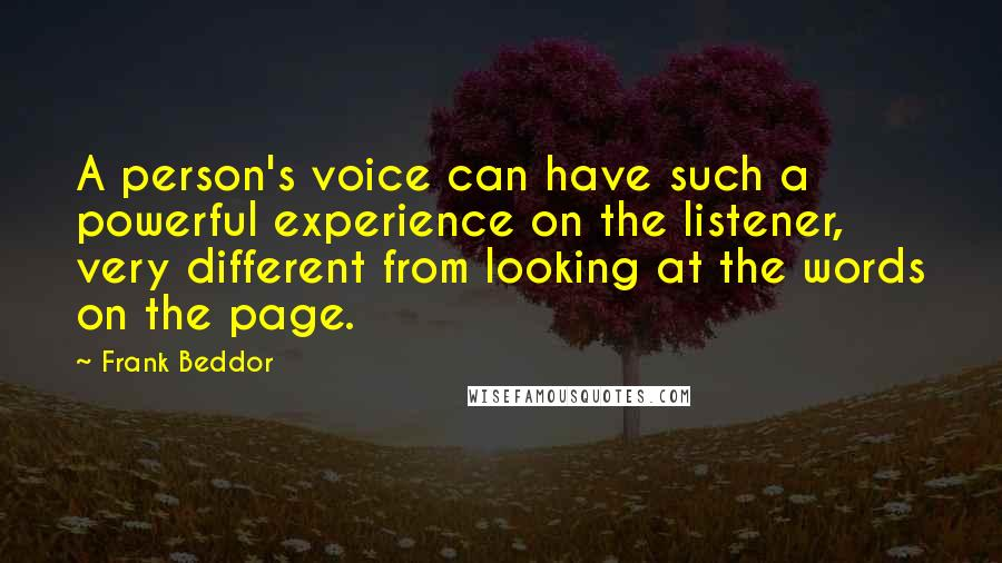 Frank Beddor quotes: A person's voice can have such a powerful experience on the listener, very different from looking at the words on the page.
