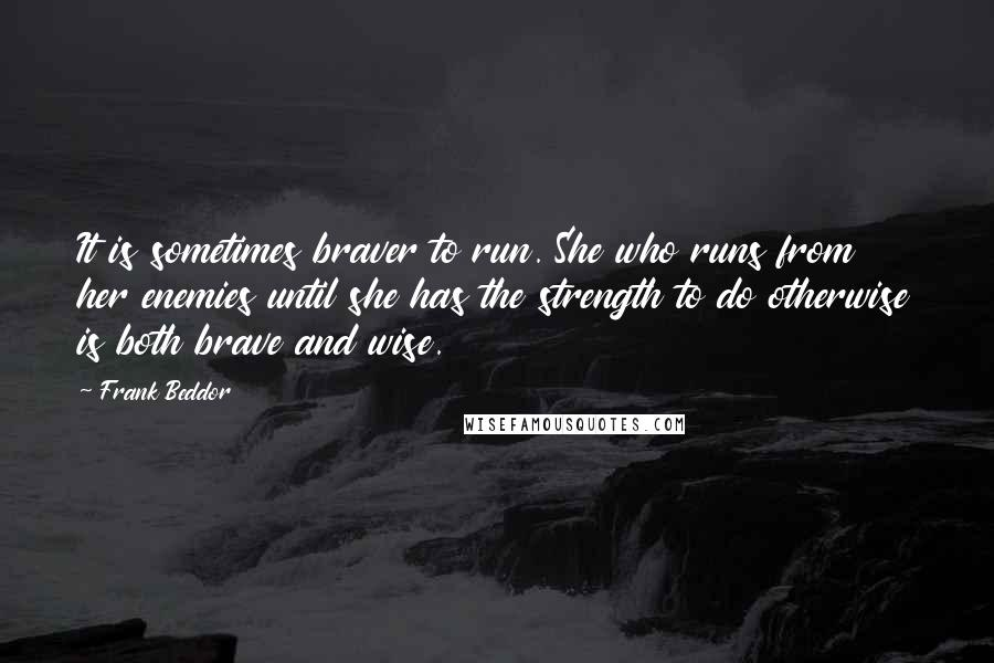 Frank Beddor quotes: It is sometimes braver to run. She who runs from her enemies until she has the strength to do otherwise is both brave and wise.