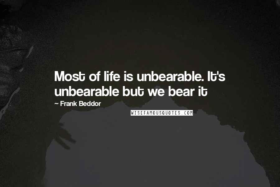 Frank Beddor quotes: Most of life is unbearable. It's unbearable but we bear it