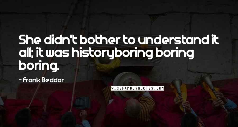 Frank Beddor quotes: She didn't bother to understand it all; it was historyboring boring boring.