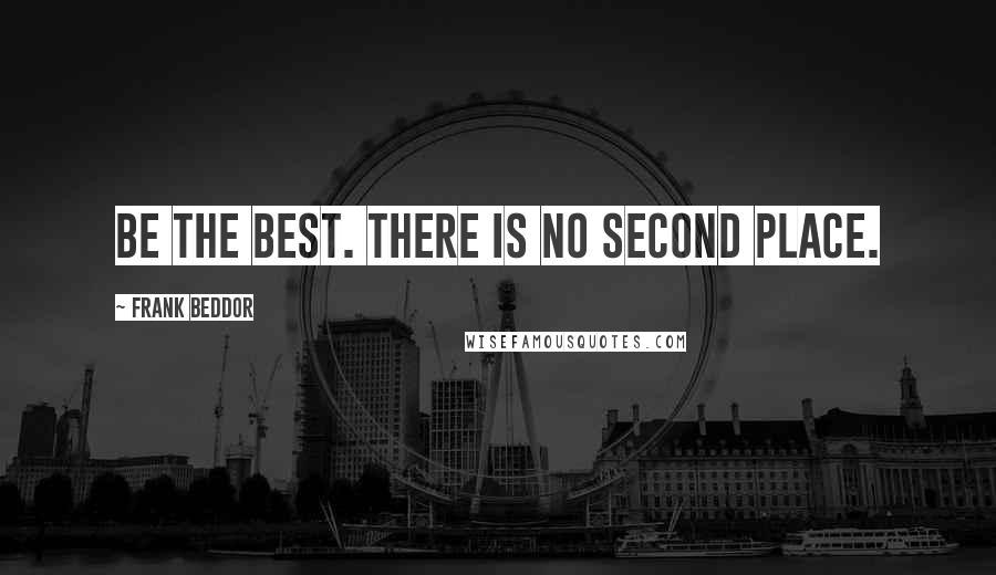 Frank Beddor quotes: Be the best. There is no second place.