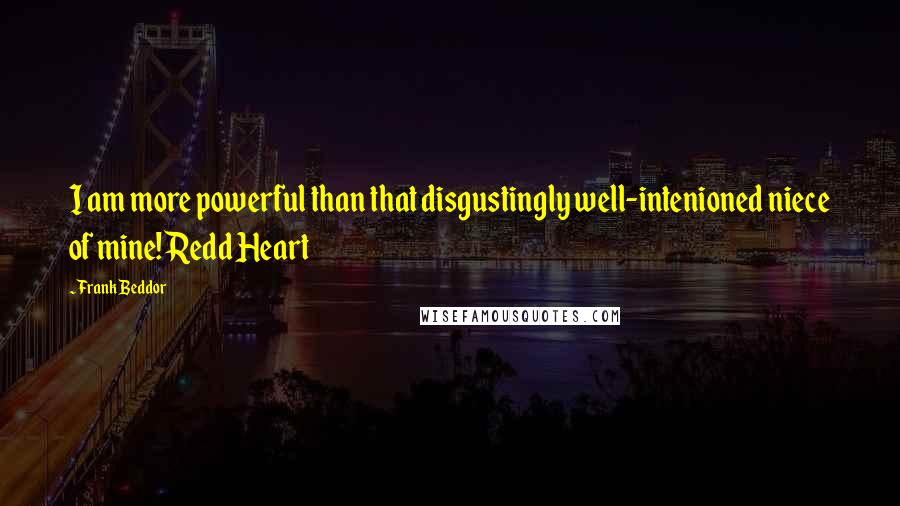 Frank Beddor quotes: I am more powerful than that disgustingly well-intenioned niece of mine!Redd Heart