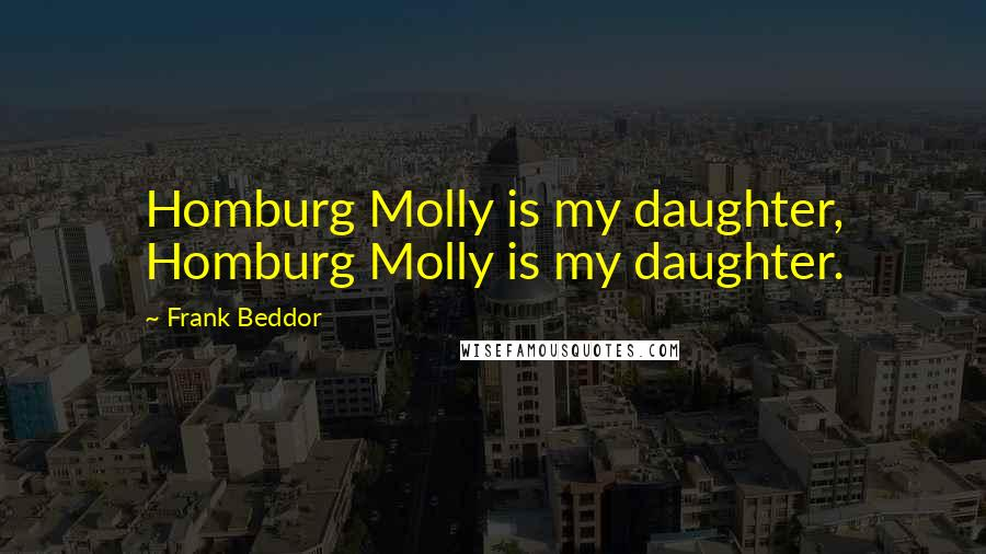 Frank Beddor quotes: Homburg Molly is my daughter, Homburg Molly is my daughter.