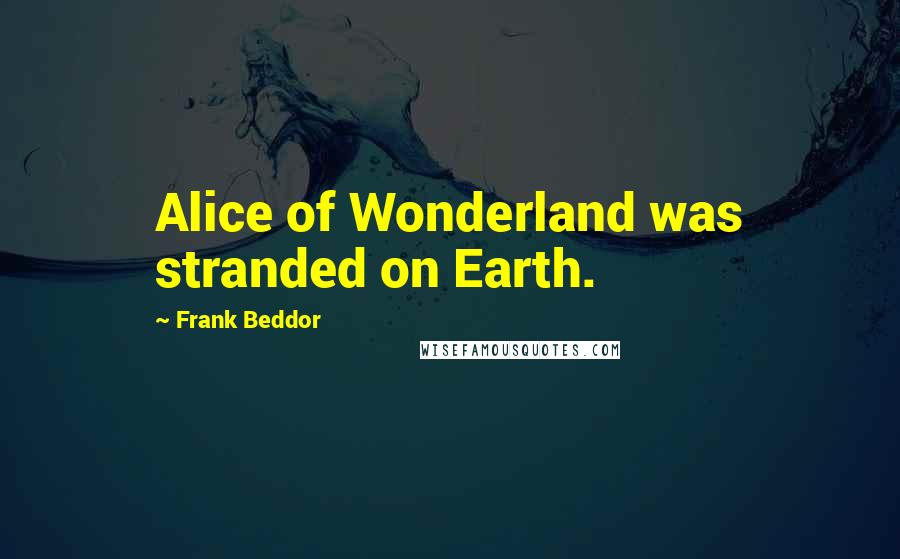 Frank Beddor quotes: Alice of Wonderland was stranded on Earth.