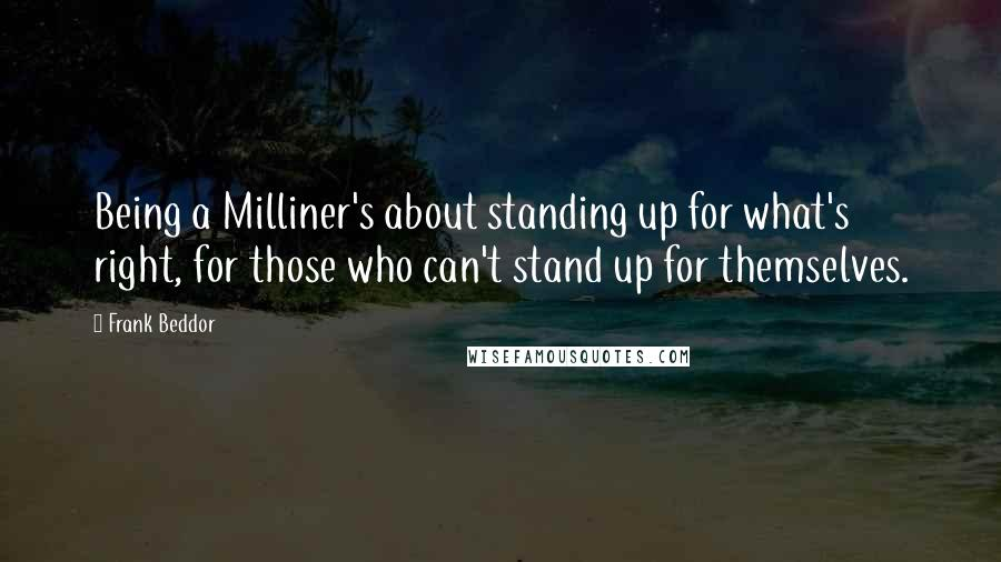 Frank Beddor quotes: Being a Milliner's about standing up for what's right, for those who can't stand up for themselves.