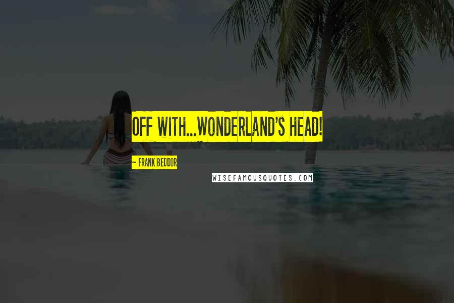 Frank Beddor quotes: Off with...Wonderland's head!