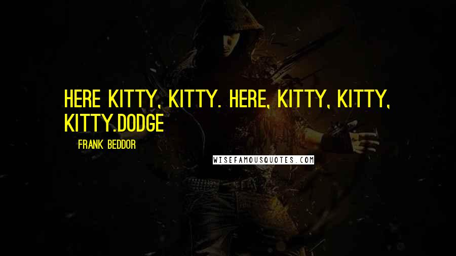 Frank Beddor quotes: Here kitty, kitty. Here, kitty, kitty, kitty.Dodge