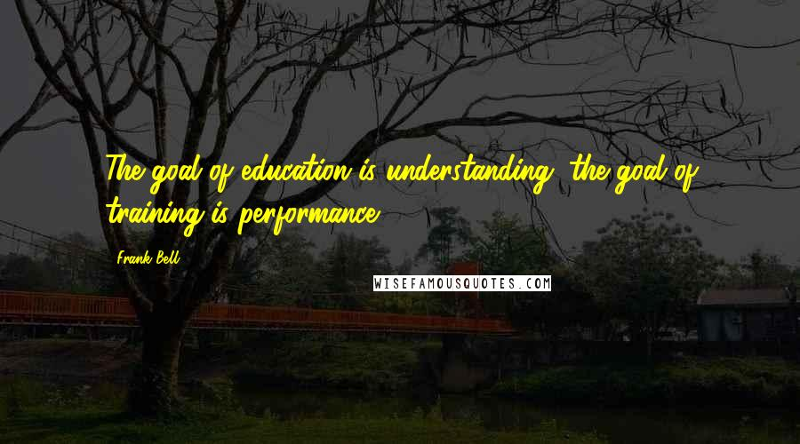 Frank Bell quotes: The goal of education is understanding; the goal of training is performance.