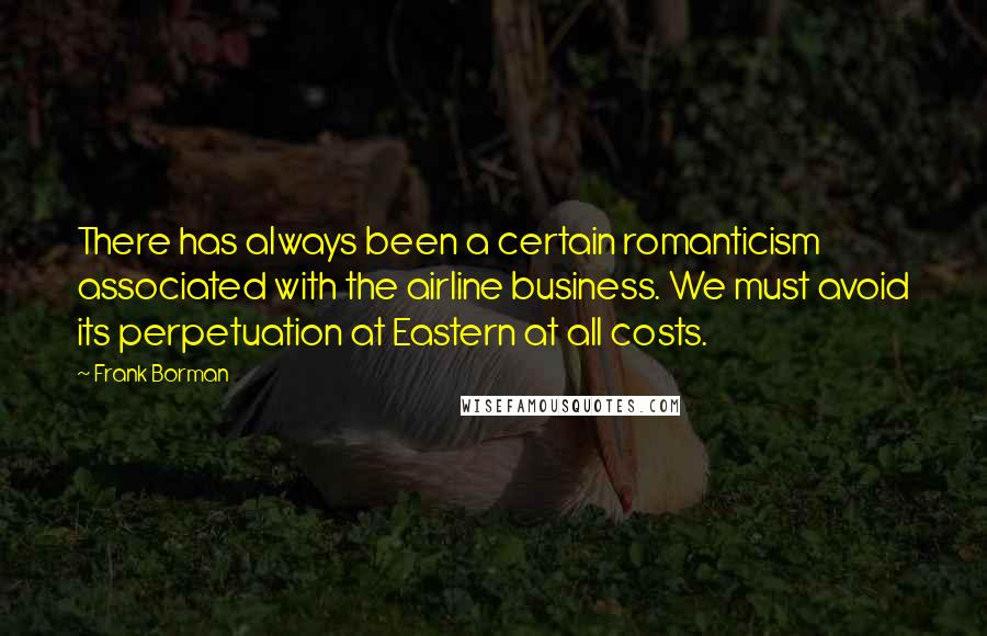 Frank Borman quotes: There has always been a certain romanticism associated with the airline business. We must avoid its perpetuation at Eastern at all costs.