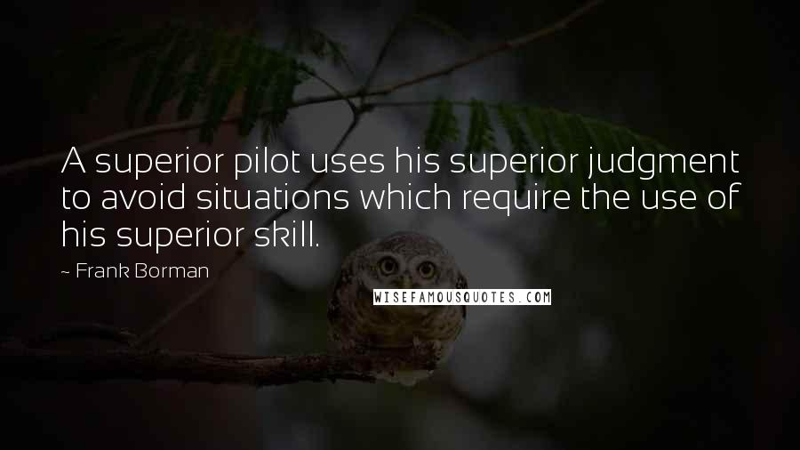 Frank Borman quotes: A superior pilot uses his superior judgment to avoid situations which require the use of his superior skill.