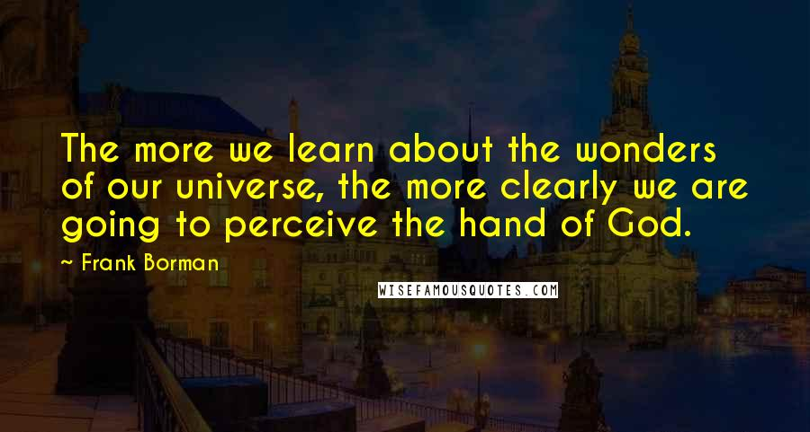 Frank Borman quotes: The more we learn about the wonders of our universe, the more clearly we are going to perceive the hand of God.