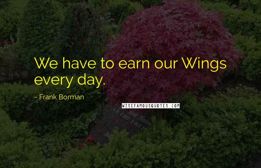 Frank Borman quotes: We have to earn our Wings every day.