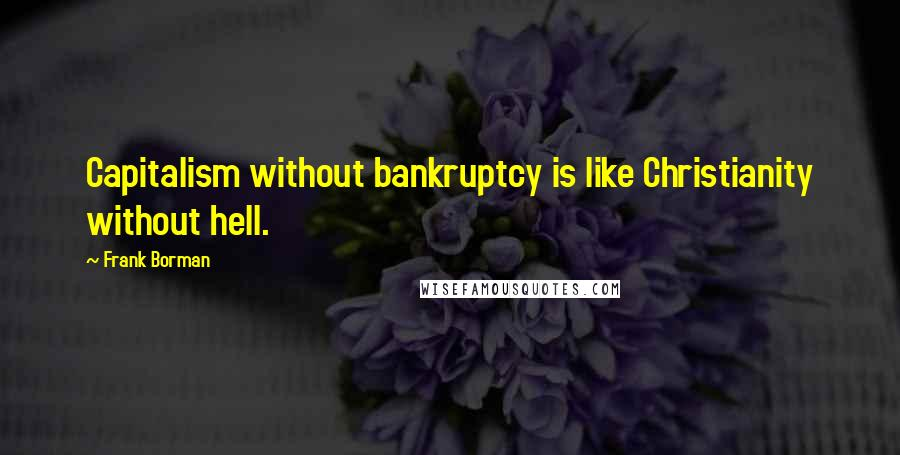 Frank Borman quotes: Capitalism without bankruptcy is like Christianity without hell.
