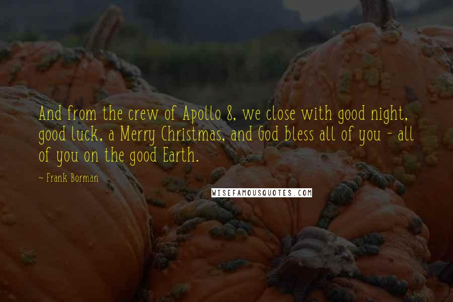 Frank Borman quotes: And from the crew of Apollo 8, we close with good night, good luck, a Merry Christmas, and God bless all of you - all of you on the good