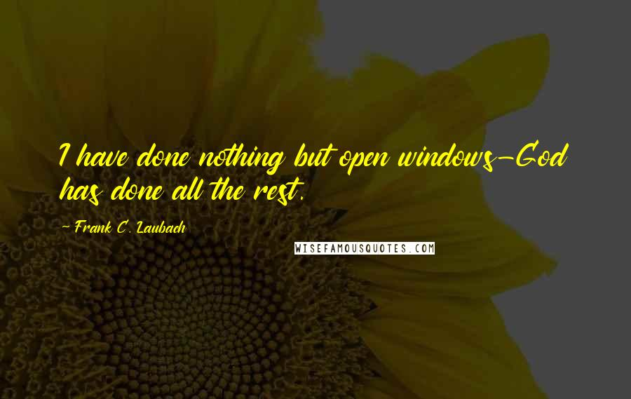 Frank C. Laubach quotes: I have done nothing but open windows-God has done all the rest.