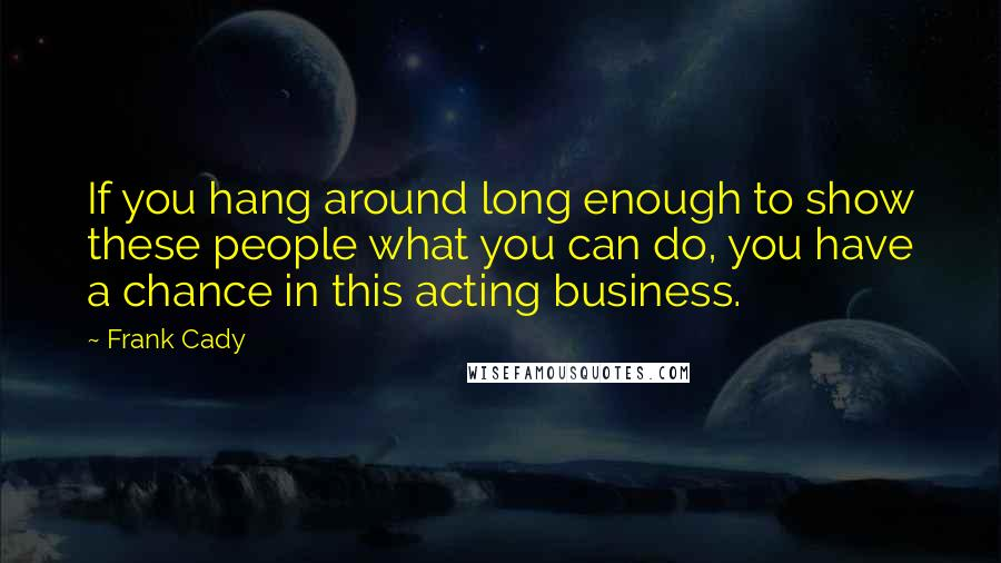Frank Cady quotes: If you hang around long enough to show these people what you can do, you have a chance in this acting business.