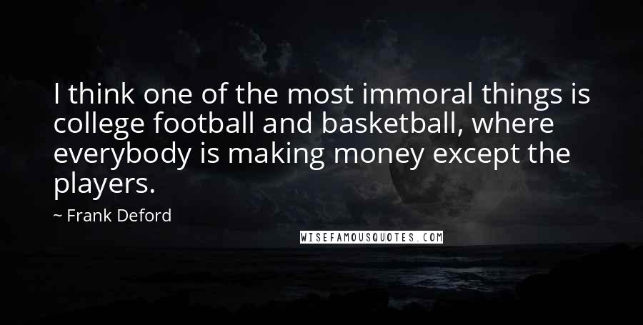 Frank Deford quotes: I think one of the most immoral things is college football and basketball, where everybody is making money except the players.