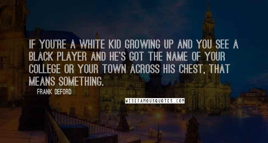 Frank Deford quotes: If you're a white kid growing up and you see a Black player and he's got the name of your college or your town across his chest, that means something.