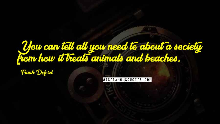Frank Deford quotes: You can tell all you need to about a society from how it treats animals and beaches.