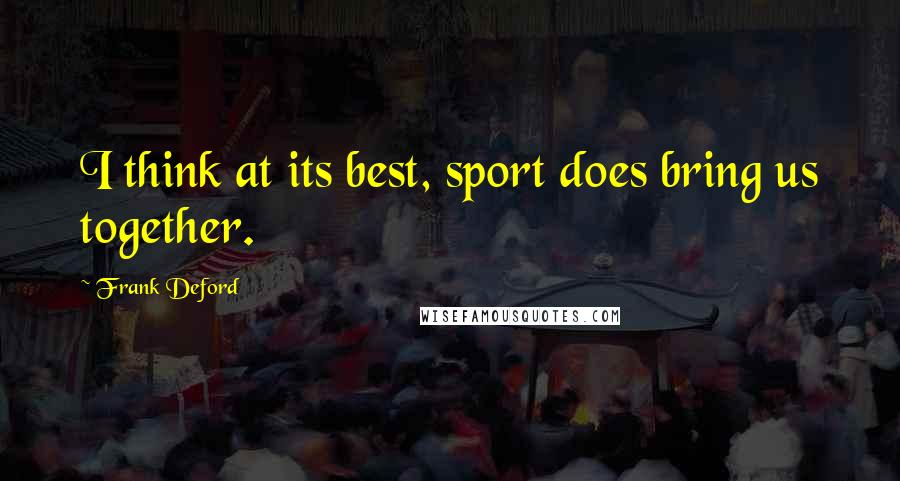 Frank Deford quotes: I think at its best, sport does bring us together.