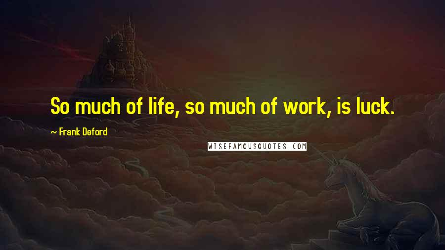 Frank Deford quotes: So much of life, so much of work, is luck.