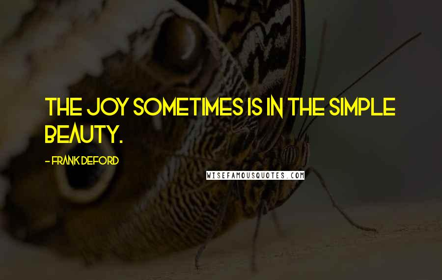 Frank Deford quotes: The joy sometimes is in the simple beauty.