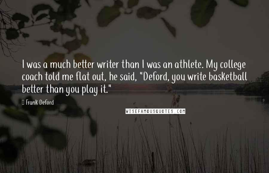 """Frank Deford quotes: I was a much better writer than I was an athlete. My college coach told me flat out, he said, """"Deford, you write basketball better than you play it."""""""