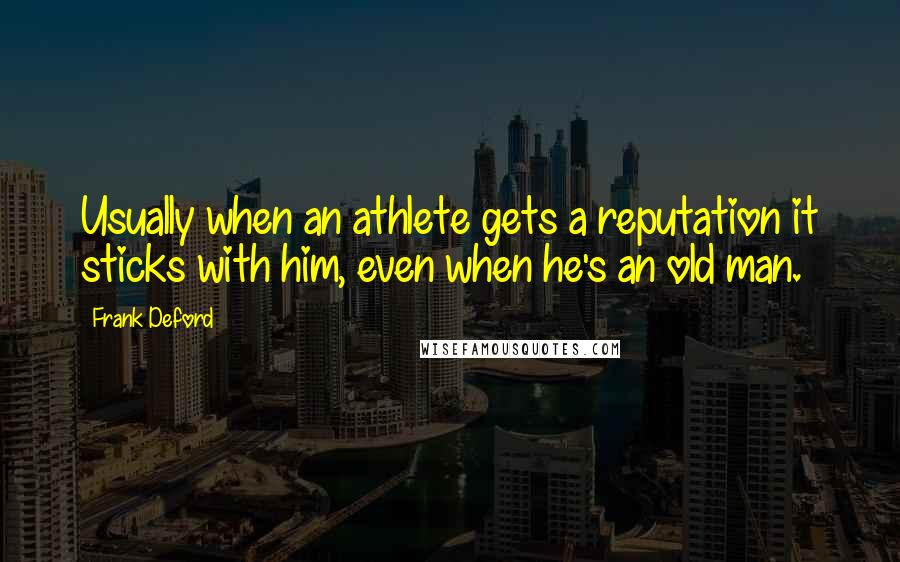 Frank Deford quotes: Usually when an athlete gets a reputation it sticks with him, even when he's an old man.