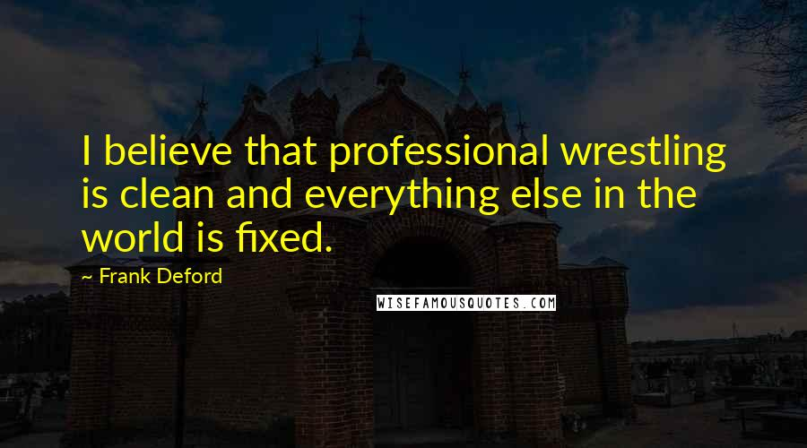 Frank Deford quotes: I believe that professional wrestling is clean and everything else in the world is fixed.