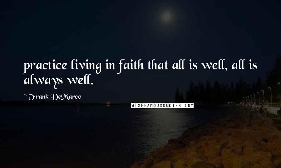 Frank DeMarco quotes: practice living in faith that all is well, all is always well.