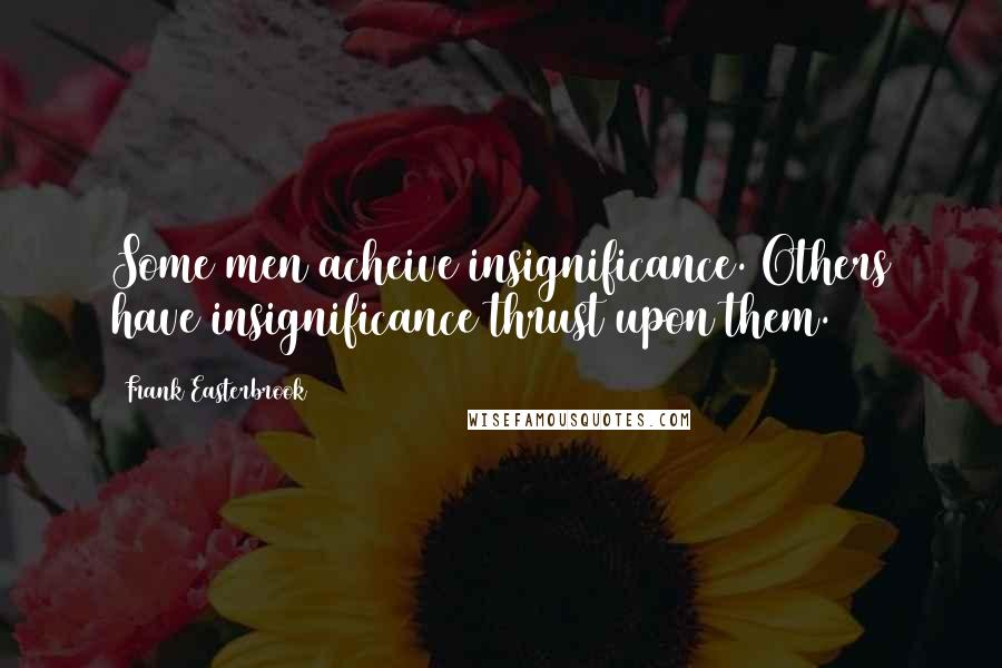 Frank Easterbrook quotes: Some men acheive insignificance. Others have insignificance thrust upon them.