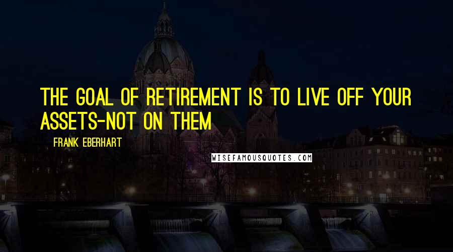 Frank Eberhart quotes: The goal of retirement is to live off your assets-not on them