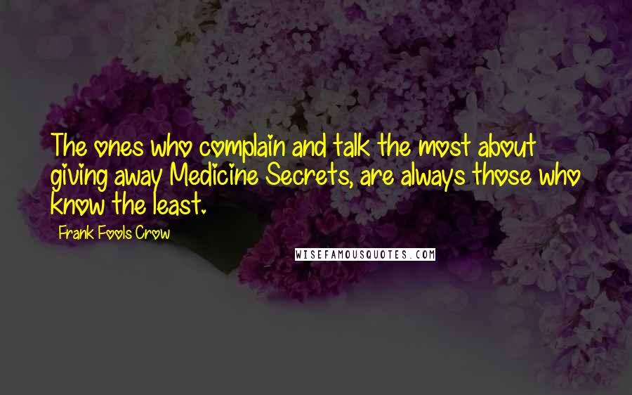 Frank Fools Crow quotes: The ones who complain and talk the most about giving away Medicine Secrets, are always those who know the least.