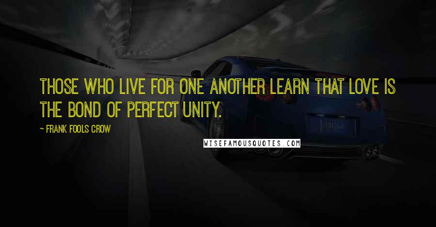Frank Fools Crow quotes: Those who live for one another learn that love is the bond of perfect unity.