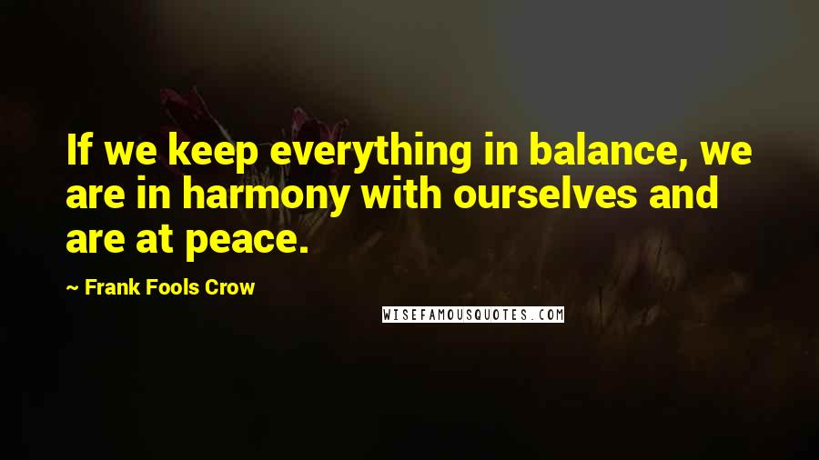 Frank Fools Crow quotes: If we keep everything in balance, we are in harmony with ourselves and are at peace.