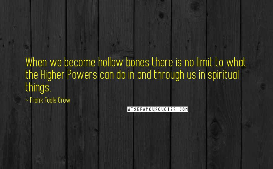Frank Fools Crow quotes: When we become hollow bones there is no limit to what the Higher Powers can do in and through us in spiritual things.