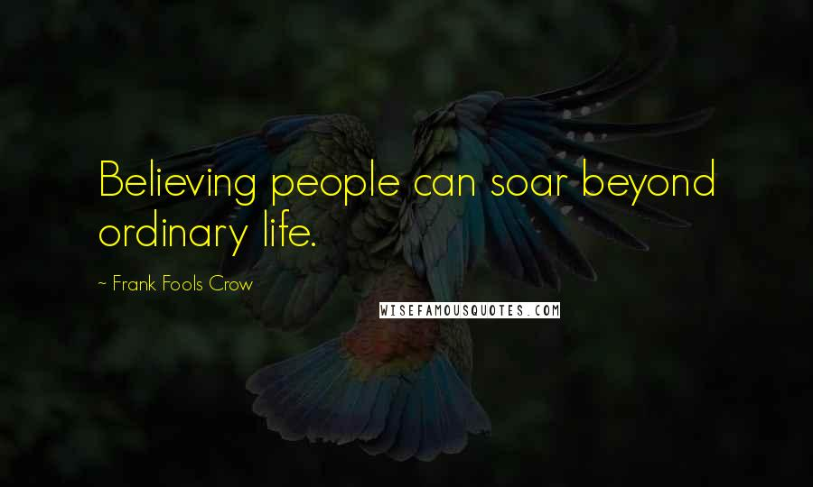 Frank Fools Crow quotes: Believing people can soar beyond ordinary life.