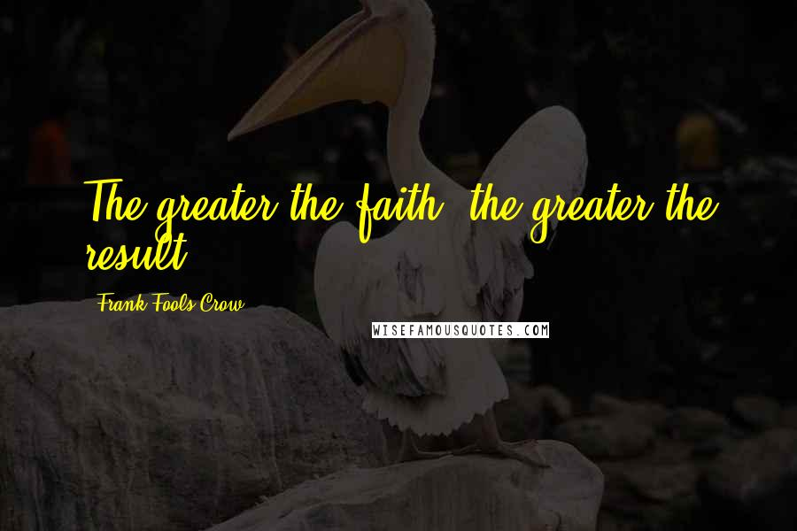 Frank Fools Crow quotes: The greater the faith, the greater the result.