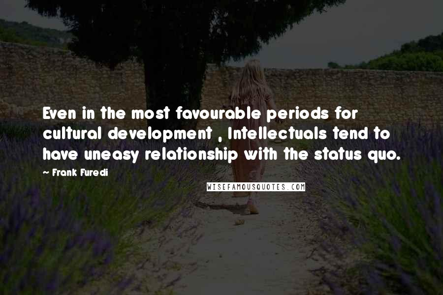 Frank Furedi quotes: Even in the most favourable periods for cultural development , Intellectuals tend to have uneasy relationship with the status quo.