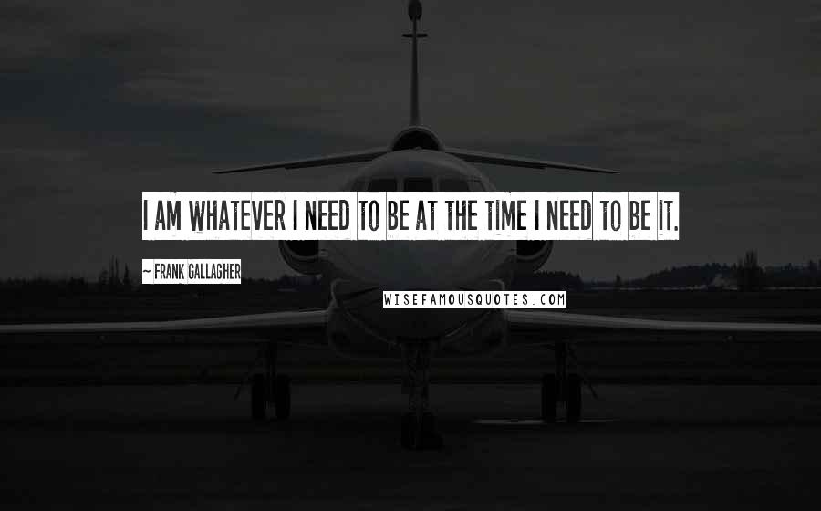 Frank Gallagher quotes: I am whatever I need to be at the time I need to be it.