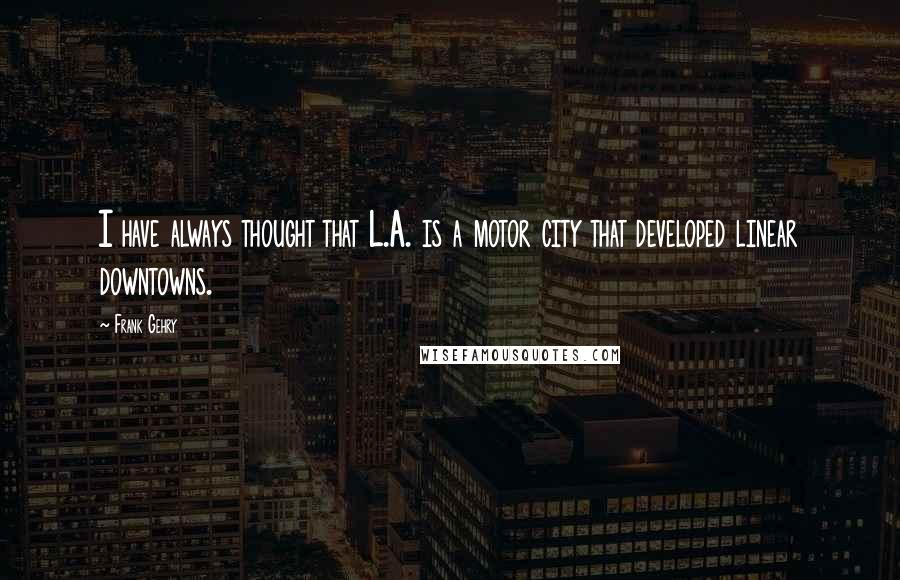 Frank Gehry quotes: I have always thought that L.A. is a motor city that developed linear downtowns.