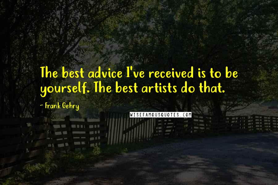 Frank Gehry quotes: The best advice I've received is to be yourself. The best artists do that.