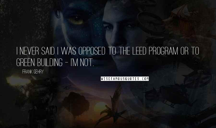 Frank Gehry quotes: I never said I was opposed to the LEED program or to green building - I'm not.
