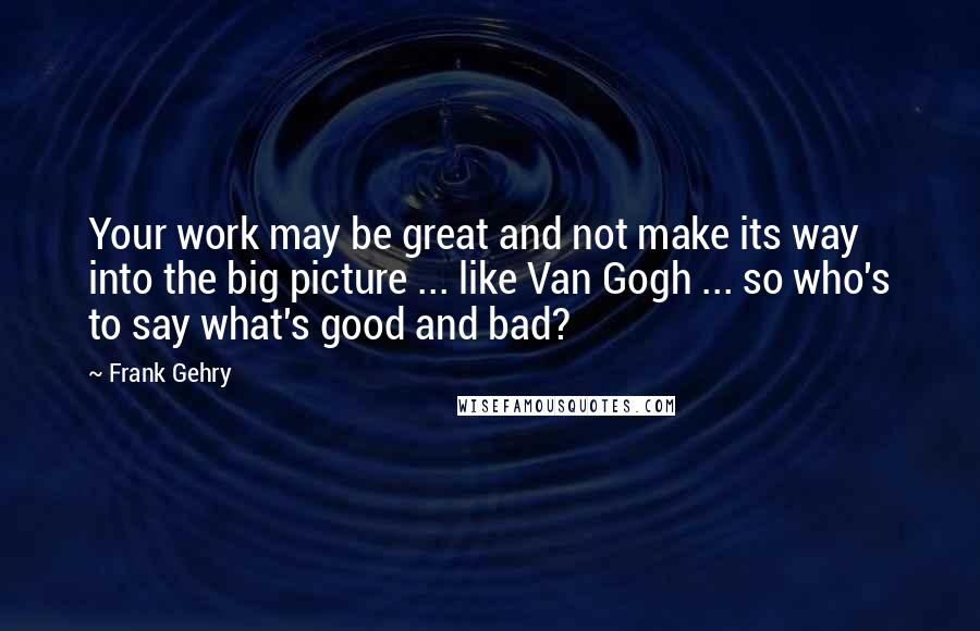Frank Gehry quotes: Your work may be great and not make its way into the big picture ... like Van Gogh ... so who's to say what's good and bad?
