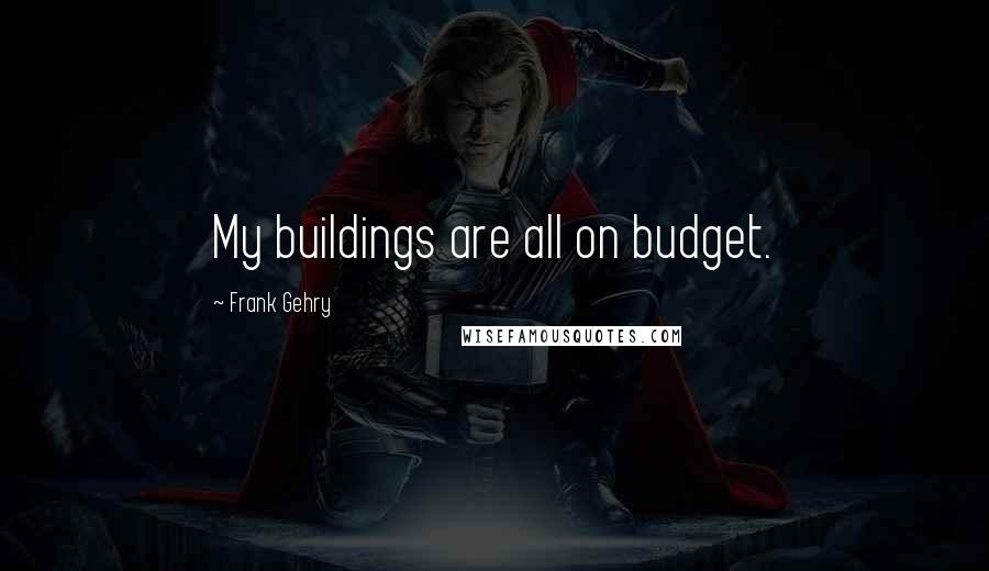 Frank Gehry quotes: My buildings are all on budget.