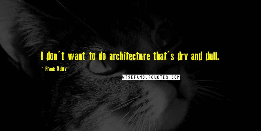 Frank Gehry quotes: I don't want to do architecture that's dry and dull.