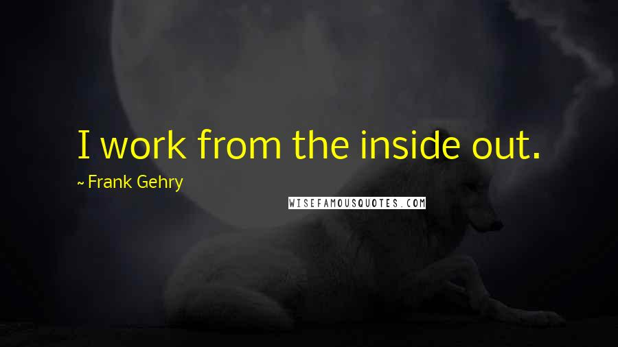 Frank Gehry quotes: I work from the inside out.