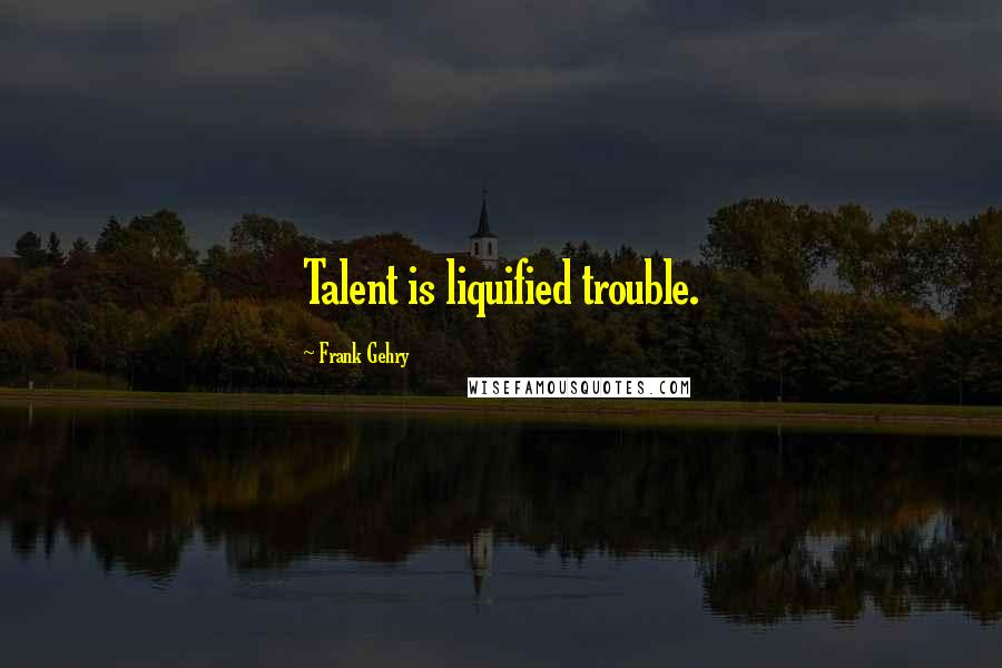 Frank Gehry quotes: Talent is liquified trouble.