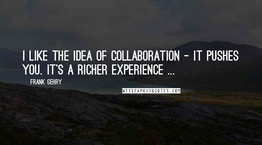 Frank Gehry quotes: I like the idea of collaboration - it pushes you. It's a richer experience ...